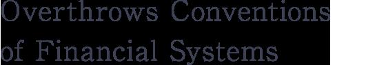 金融システムの常識を覆す
